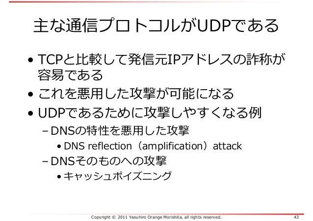 Copyright © 2011 Yasuhiro Orange Morishita, all rights reserved. 43 主な通信プロトコルがUDPである • TCPと比較して発信元IPアドレスの詐称が 容易である • これを悪⽤...