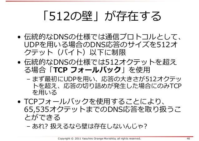 Copyright © 2011 Yasuhiro Orange Morishita, all rights reserved. 46 「512の壁」が存在する • 伝統的なDNSの仕様では通信プロトコルとして、 UDPを⽤いる場合のDNS応答...