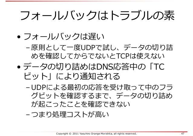 Copyright © 2011 Yasuhiro Orange Morishita, all rights reserved. 47 フォールバックはトラブルの素 • フォールバックは遅い – 原則として一度UDPで試し、データの切り詰 めを...