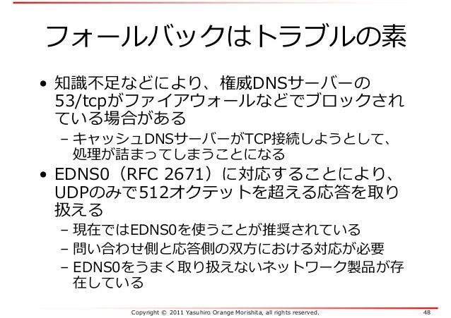 Copyright © 2011 Yasuhiro Orange Morishita, all rights reserved. 48 フォールバックはトラブルの素 • 知識不⾜などにより、権威DNSサーバーの 53/tcpがファイアウォールな...