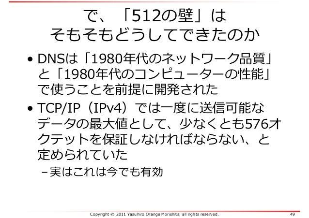 Copyright © 2011 Yasuhiro Orange Morishita, all rights reserved. 49 で、「512の壁」は そもそもどうしてできたのか • DNSは「1980年代のネットワーク品質」 と「198...