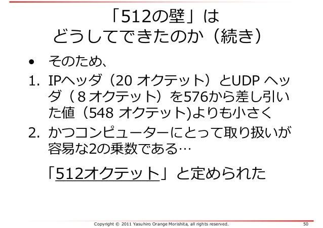 Copyright © 2011 Yasuhiro Orange Morishita, all rights reserved. 50 「512の壁」は どうしてできたのか(続き) • そのため、 1. IPヘッダ(20 オクテット)とUDP ...