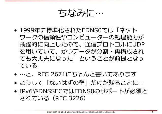 Copyright © 2011 Yasuhiro Orange Morishita, all rights reserved. 51 ちなみに… • 1999年に標準化されたEDNS0では「ネット ワークの信頼性やコンピューターの処理能⼒が ...