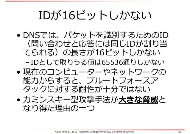 Copyright © 2011 Yasuhiro Orange Morishita, all rights reserved. 52 IDが16ビットしかない • DNSでは、パケットを識別するためのID (問い合わせと応答には同じIDが割り...