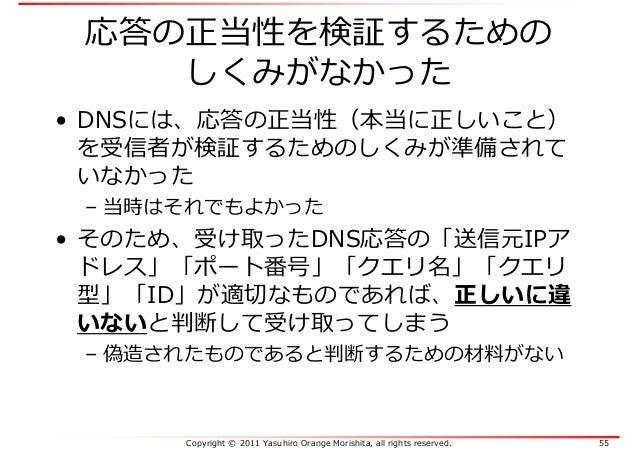Copyright © 2011 Yasuhiro Orange Morishita, all rights reserved. 55 応答の正当性を検証するための しくみがなかった • DNSには、応答の正当性(本当に正しいこと) を受信者が...