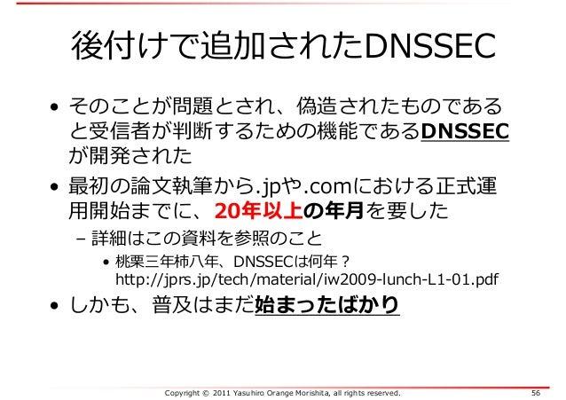 Copyright © 2011 Yasuhiro Orange Morishita, all rights reserved. 56 後付けで追加されたDNSSEC • そのことが問題とされ、偽造されたものである と受信者が判断するための機能...