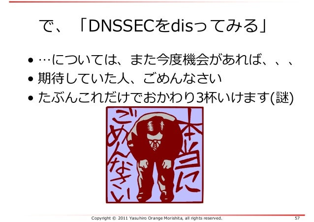 Copyright © 2011 Yasuhiro Orange Morishita, all rights reserved. 57 で、「DNSSECをdisってみる」 • …については、また今度機会があれば、、、 • 期待していた人、ごめ...
