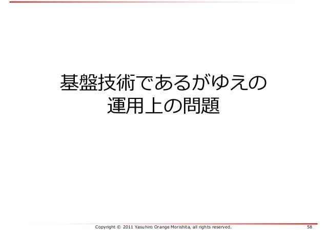 Copyright © 2011 Yasuhiro Orange Morishita, all rights reserved. 58 基盤技術であるがゆえの 運⽤上の問題