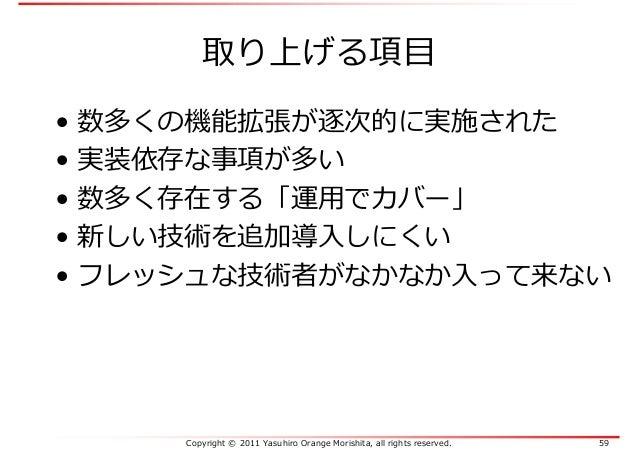 Copyright © 2011 Yasuhiro Orange Morishita, all rights reserved. 59 取り上げる項目 • 数多くの機能拡張が逐次的に実施された • 実装依存な事項が多い • 数多く存在する「運⽤...