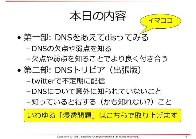 Copyright © 2011 Yasuhiro Orange Morishita, all rights reserved. 6 本日の内容 • 第一部: DNSをあえてdisってみる – DNSの欠点や弱点を知る – 欠点や弱点を知ること...