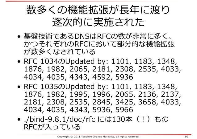 Copyright © 2011 Yasuhiro Orange Morishita, all rights reserved. 60 数多くの機能拡張が⻑年に渡り 逐次的に実施された • 基盤技術であるDNSはRFCの数が非常に多く、 かつそ...