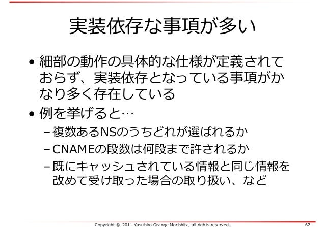 Copyright © 2011 Yasuhiro Orange Morishita, all rights reserved. 62 実装依存な事項が多い • 細部の動作の具体的な仕様が定義されて おらず、実装依存となっている事項がか なり多...