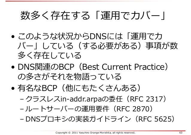 Copyright © 2011 Yasuhiro Orange Morishita, all rights reserved. 63 数多く存在する「運⽤でカバー」 • このような状況からDNSには「運⽤でカ バー」している(する必要がある)...