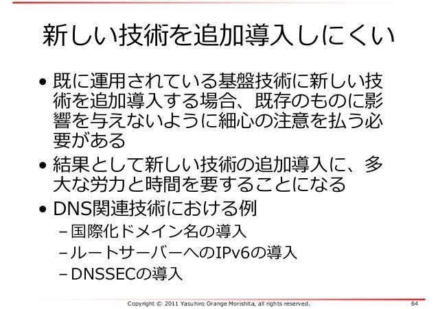Copyright © 2011 Yasuhiro Orange Morishita, all rights reserved. 64 新しい技術を追加導入しにくい • 既に運⽤されている基盤技術に新しい技 術を追加導入する場合、既存のものに影...