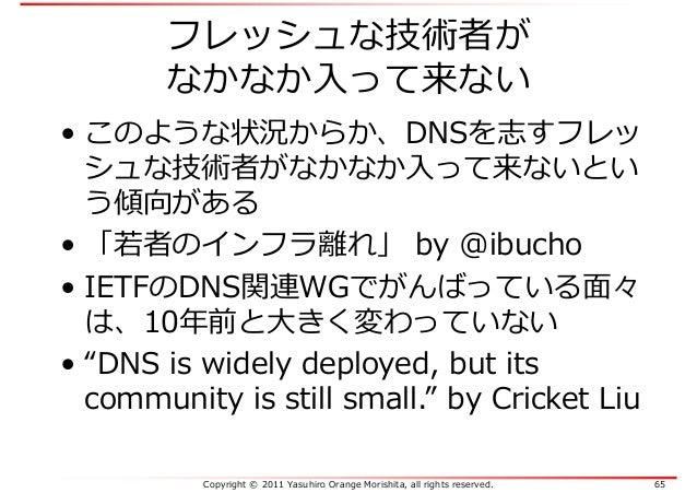 Copyright © 2011 Yasuhiro Orange Morishita, all rights reserved. 65 フレッシュな技術者が なかなか入って来ない • このような状況からか、DNSを志すフレッ シュな技術者がなか...