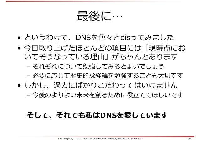Copyright © 2011 Yasuhiro Orange Morishita, all rights reserved. 66 最後に… • というわけで、DNSを色々とdisってみました • 今日取り上げたほとんどの項目には「現時点に...