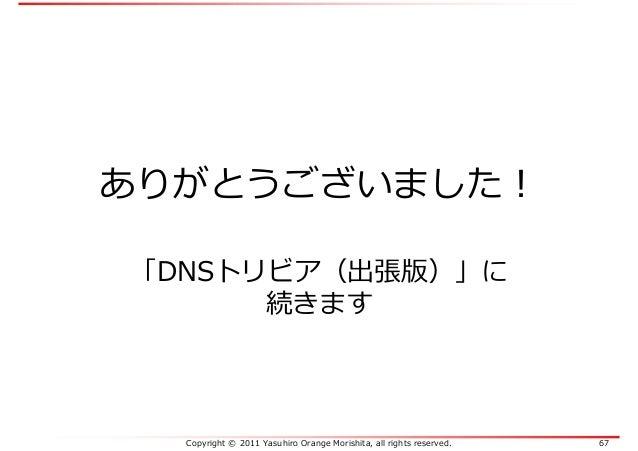 Copyright © 2011 Yasuhiro Orange Morishita, all rights reserved. 67 ありがとうございました! 「DNSトリビア(出張版)」に 続きます