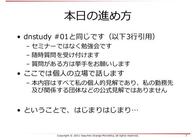 Copyright © 2011 Yasuhiro Orange Morishita, all rights reserved. 7 本日の進め方 • dnstudy #01と同じです(以下3⾏引⽤) – セミナーではなく勉強会です – 随時質...