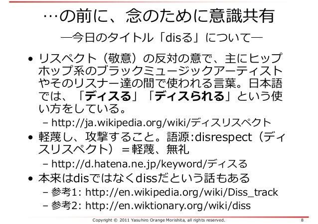 Copyright © 2011 Yasuhiro Orange Morishita, all rights reserved. 8 …の前に、念のために意識共有 ―今日のタイトル「disる」について― • リスペクト(敬意)の反対の意で、主に...