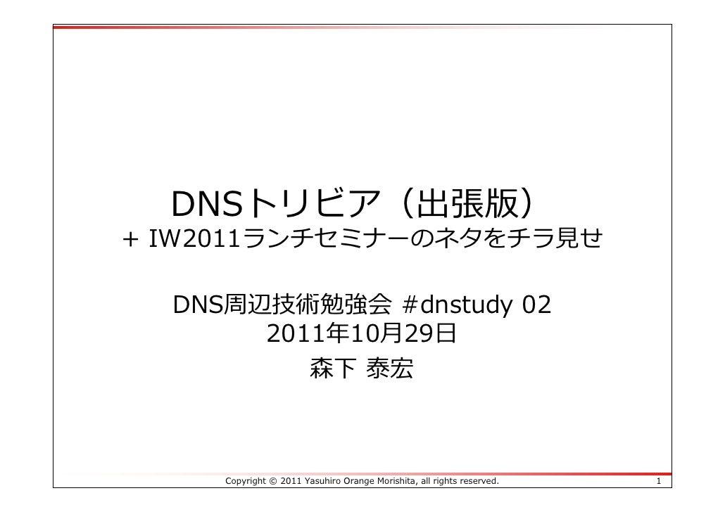 DNSトリビア(出張版)+ IW2011ランチセミナーのネタをチラ⾒せ  DNS周辺技術勉強会 #dnstudy 02       2011年10⽉29⽇          森下 泰宏     Copyright © 2011 Yasuhiro...