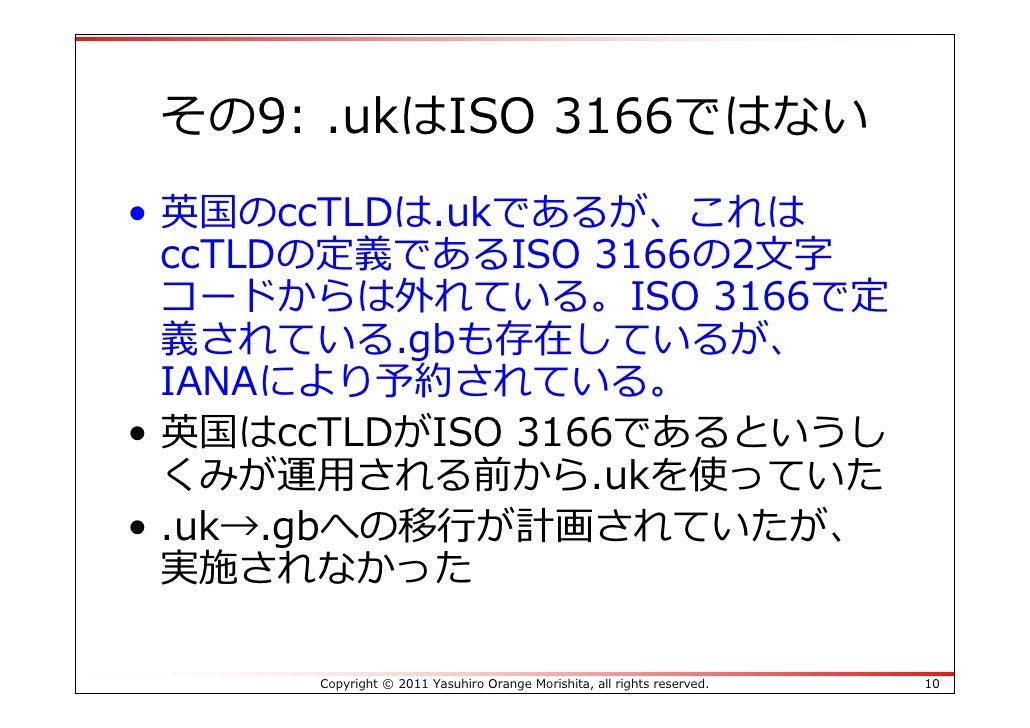 その9: .ukはISO 3166ではない• 英国のccTLDは.ukであるが、これは  ccTLDの定義であるISO 3166の2⽂字  コードからは外れている。ISO 3166で定  義されている.gbも存在しているが、  IANAにより予...