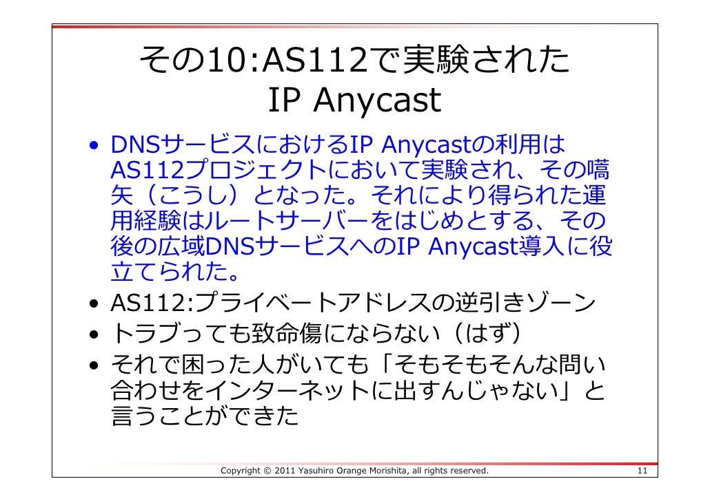 その10:AS112で実験された       IP Anycast• DNSサービスにおけるIP Anycastの利⽤は  AS112プロジェクトにおいて実験され、その嚆  ⽮(こうし)となった。それにより得られた運  ⽤経験はルートサーバーを...