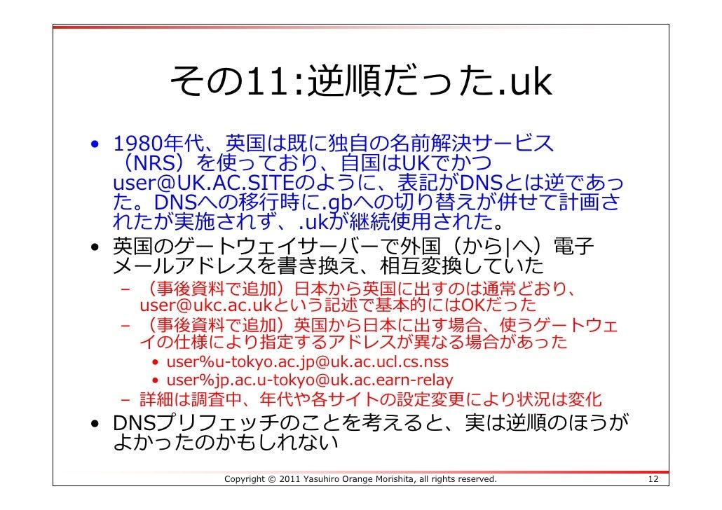 その11:逆順だった.uk• 1980年代、英国は既に独⾃の名前解決サービス  (NRS)を使っており、⾃国はUKでかつ  user@UK.AC.SITEのように、表記がDNSとは逆であっ  た。DNSへの移⾏時に.gbへの切り替えが併せて計画...