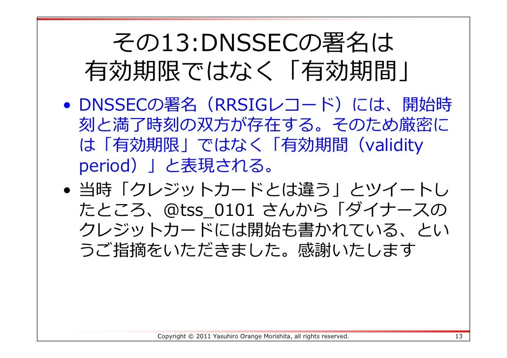 その13:DNSSECの署名は 有効期限ではなく「有効期間」• DNSSECの署名(RRSIGレコード)には、開始時  刻と満了時刻の双⽅が存在する。そのため厳密に  は「有効期限」ではなく「有効期間(validity  period)」と表現...
