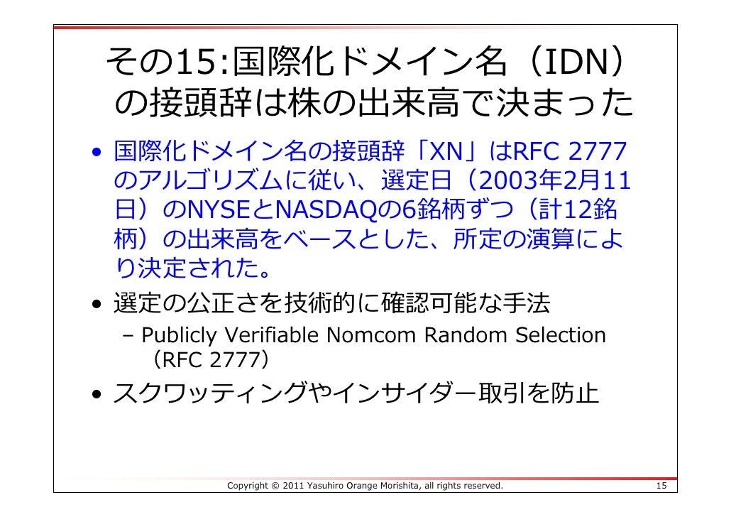 その15:国際化ドメイン名(IDN)の接頭辞は株の出来⾼で決まった• 国際化ドメイン名の接頭辞「XN」はRFC 2777  のアルゴリズムに従い、選定⽇(2003年2⽉11  ⽇)のNYSEとNASDAQの6銘柄ずつ(計12銘  柄)の出来⾼を...