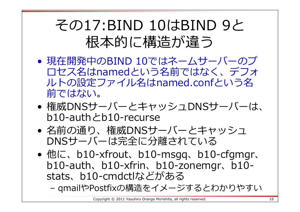 その17:BIND 10はBIND 9と    根本的に構造が違う• 現在開発中のBIND 10ではネームサーバーのプ  ロセス名はnamedという名前ではなく、デフォ  ルトの設定ファイル名はnamed.confという名  前ではない。• 権...