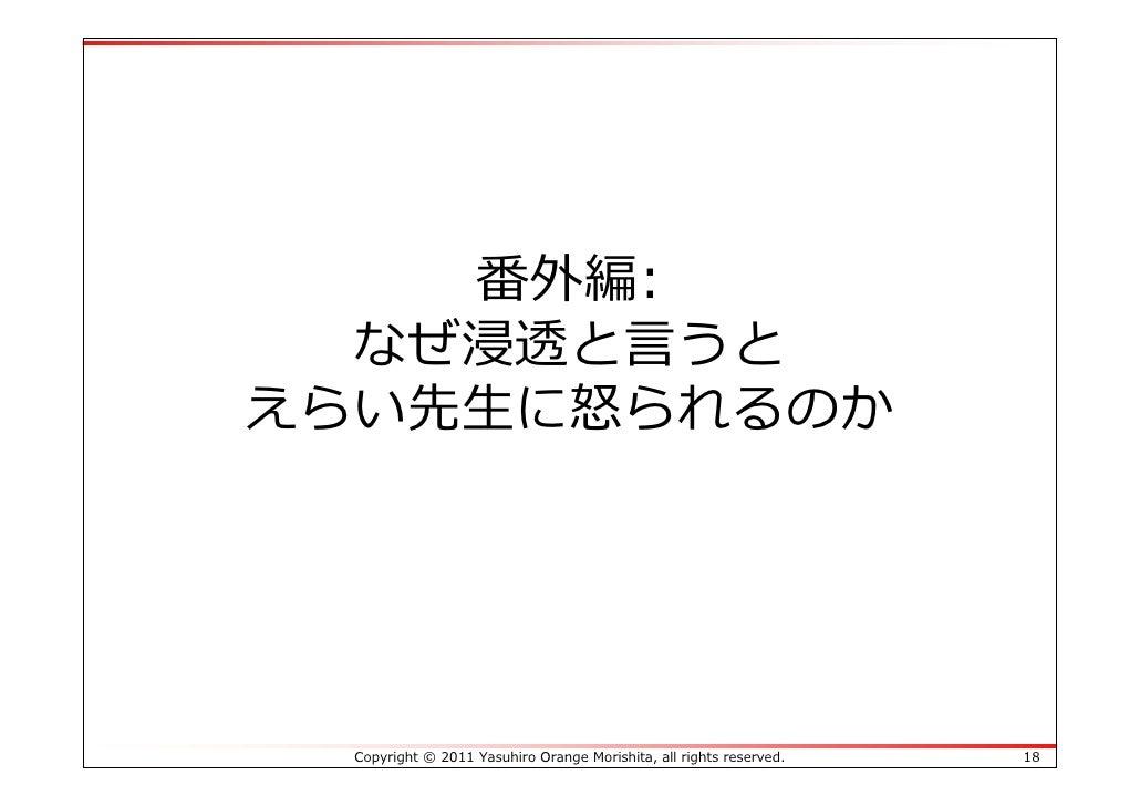 番外編:  なぜ浸透と⾔うとえらい先⽣に怒られるのか  Copyright © 2011 Yasuhiro Orange Morishita, all rights reserved.   18