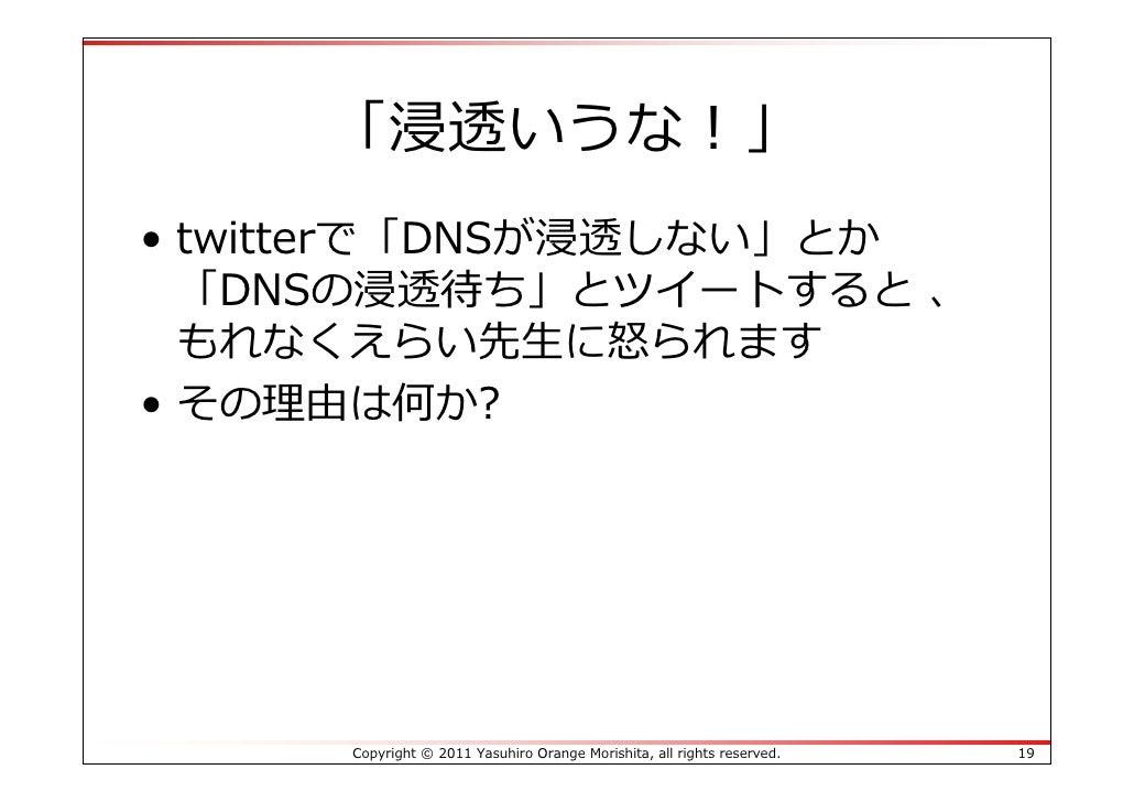 「浸透いうな!」• twitterで「DNSが浸透しない」とか  「DNSの浸透待ち」とツイートすると 、  もれなくえらい先⽣に怒られます• その理由は何か?     Copyright © 2011 Yasuhiro Orange Mori...