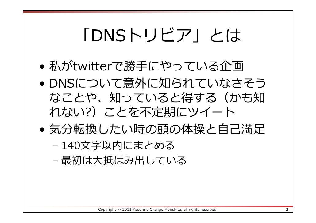 「DNSトリビア」とは• 私がtwitterで勝⼿にやっている企画• DNSについて意外に知られていなさそう  なことや、知っていると得する(かも知  れない?)ことを不定期にツイート• 気分転換したい時の頭の体操と⾃⼰満⾜ – 140⽂字以内...