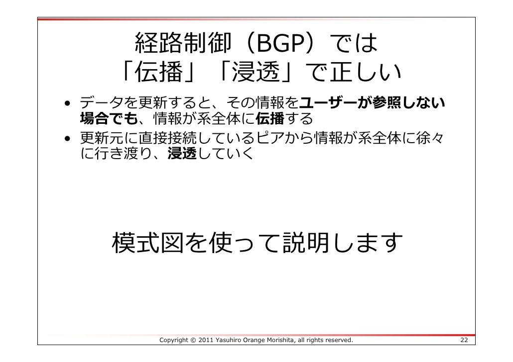 経路制御(BGP)では   「伝播」「浸透」で正しい• データを更新すると、その情報をユーザーが参照しない  場合でも、情報が系全体に伝播する• 更新元に直接接続しているピアから情報が系全体に徐々  に⾏き渡り、浸透していく   模式図を使って...