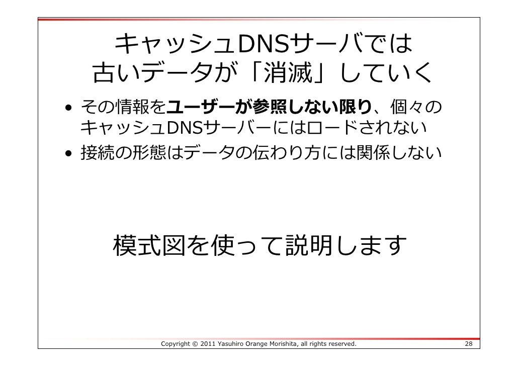 キャッシュDNSサーバでは 古いデータが「消滅」していく• その情報をユーザーが参照しない限り、個々の  キャッシュDNSサーバーにはロードされない• 接続の形態はデータの伝わり⽅には関係しない  模式図を使って説明します     Copyri...