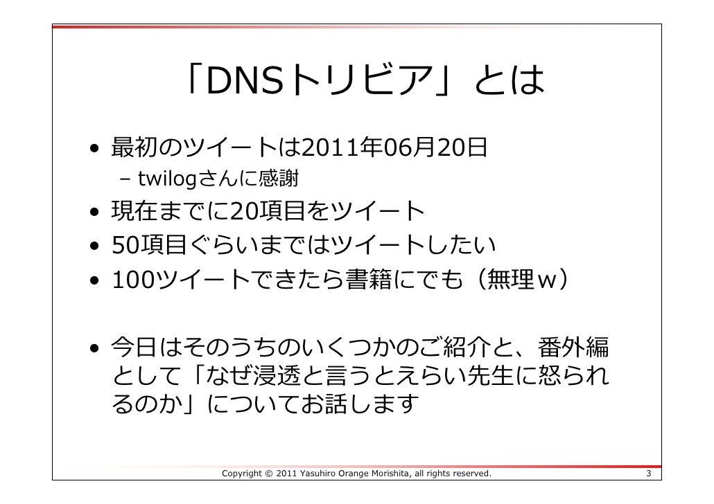 「DNSトリビア」とは• 最初のツイートは2011年06⽉20⽇ – twilogさんに感謝• 現在までに20項⽬をツイート• 50項⽬ぐらいまではツイートしたい• 100ツイートできたら書籍にでも(無理w)• 今⽇はそのうちのいくつかのご紹介...