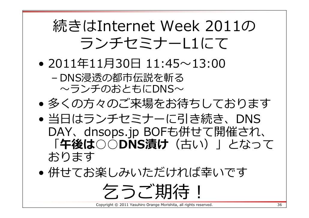 続きはInternet Week 2011の   ランチセミナーL1にて• 2011年11⽉30⽇ 11:45〜13:00 – DNS浸透の都市伝説を斬る   〜ランチのおともにDNS〜• 多くの⽅々のご来場をお待ちしております• 当⽇はランチ...