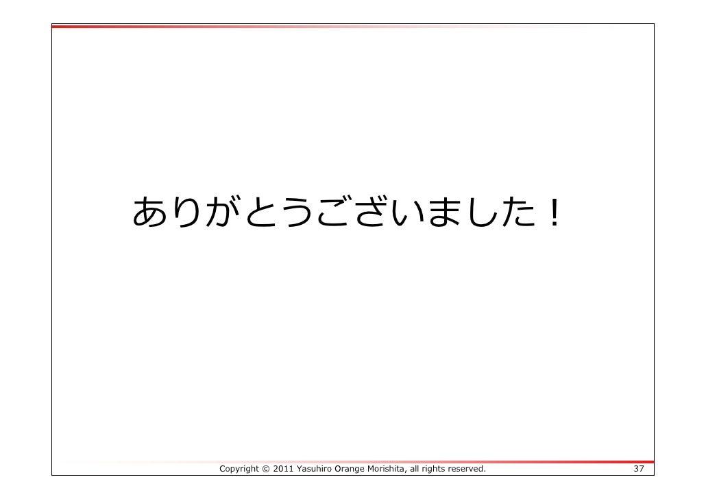 ありがとうございました!  Copyright © 2011 Yasuhiro Orange Morishita, all rights reserved.   37