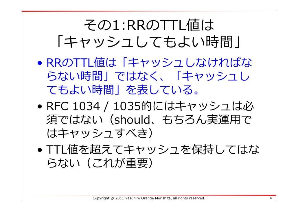 その1:RRのTTL値は 「キャッシュしてもよい時間」• RRのTTL値は「キャッシュしなければな  らない時間」ではなく、「キャッシュし  てもよい時間」を表している。• RFC 1034 / 1035的にはキャッシュは必  須ではない(sh...