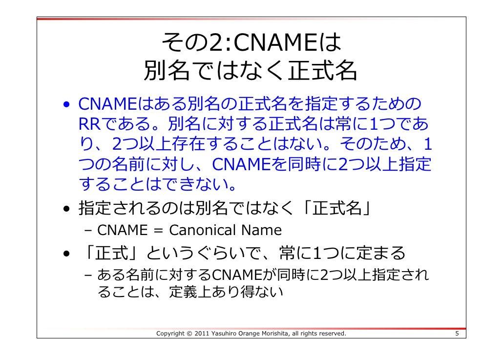 その2:CNAMEは        別名ではなく正式名• CNAMEはある別名の正式名を指定するための  RRである。別名に対する正式名は常に1つであ  り、2つ以上存在することはない。そのため、1  つの名前に対し、CNAMEを同時に2つ以上...