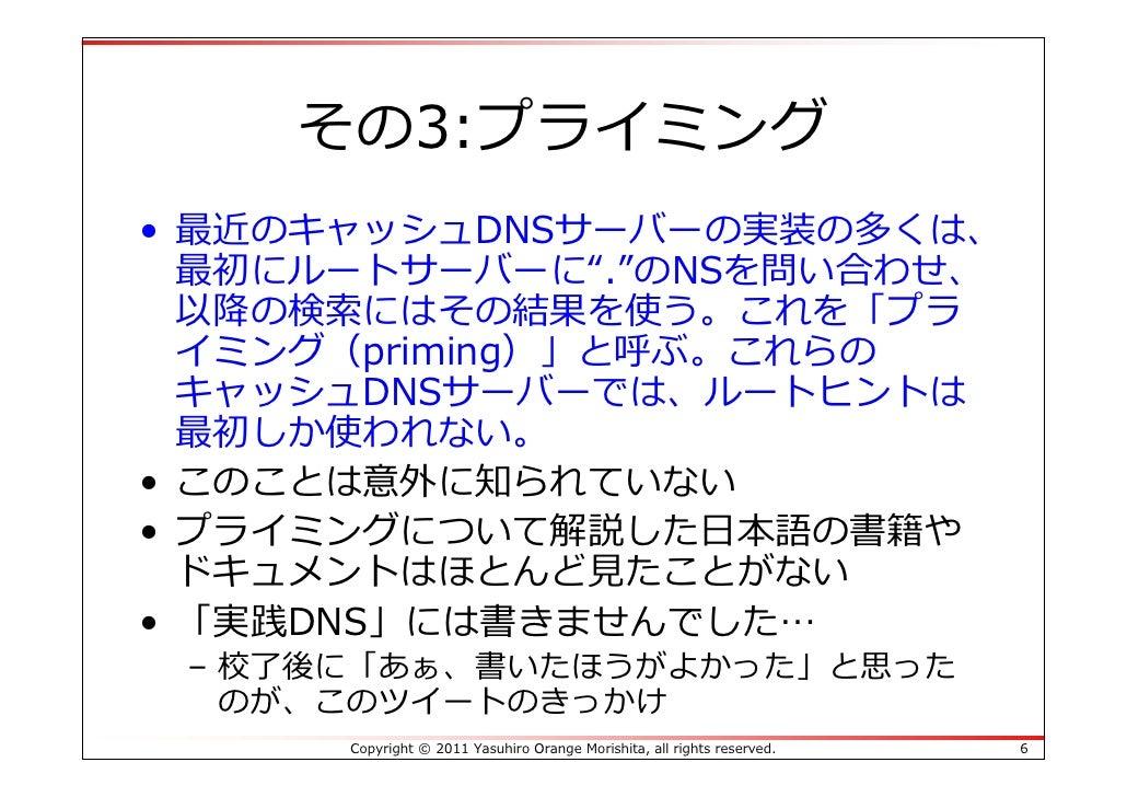 """その3:プライミング• 最近のキャッシュDNSサーバーの実装の多くは、  最初にルートサーバーに"""".""""のNSを問い合わせ、  以降の検索にはその結果を使う。これを「プラ  イミング(priming)」と呼ぶ。これらの  キャッシュDNSサーバー..."""