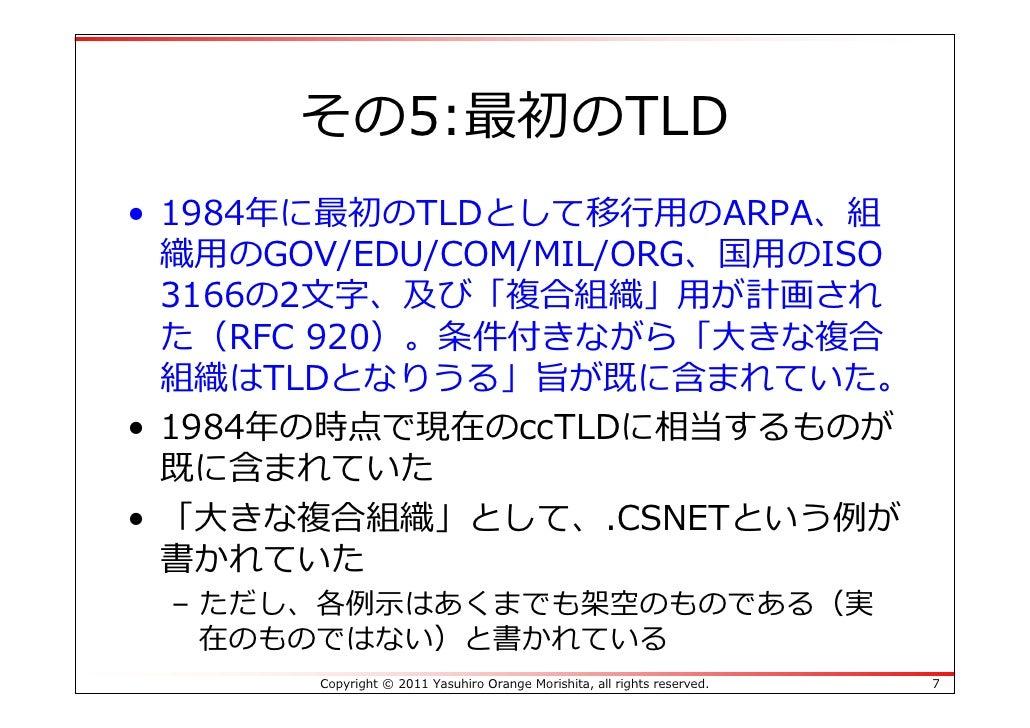 その5:最初のTLD• 1984年に最初のTLDとして移⾏⽤のARPA、組  織⽤のGOV/EDU/COM/MIL/ORG、国⽤のISO  3166の2⽂字、及び「複合組織」⽤が計画され  た(RFC 920)。条件付きながら「⼤きな複合  組...
