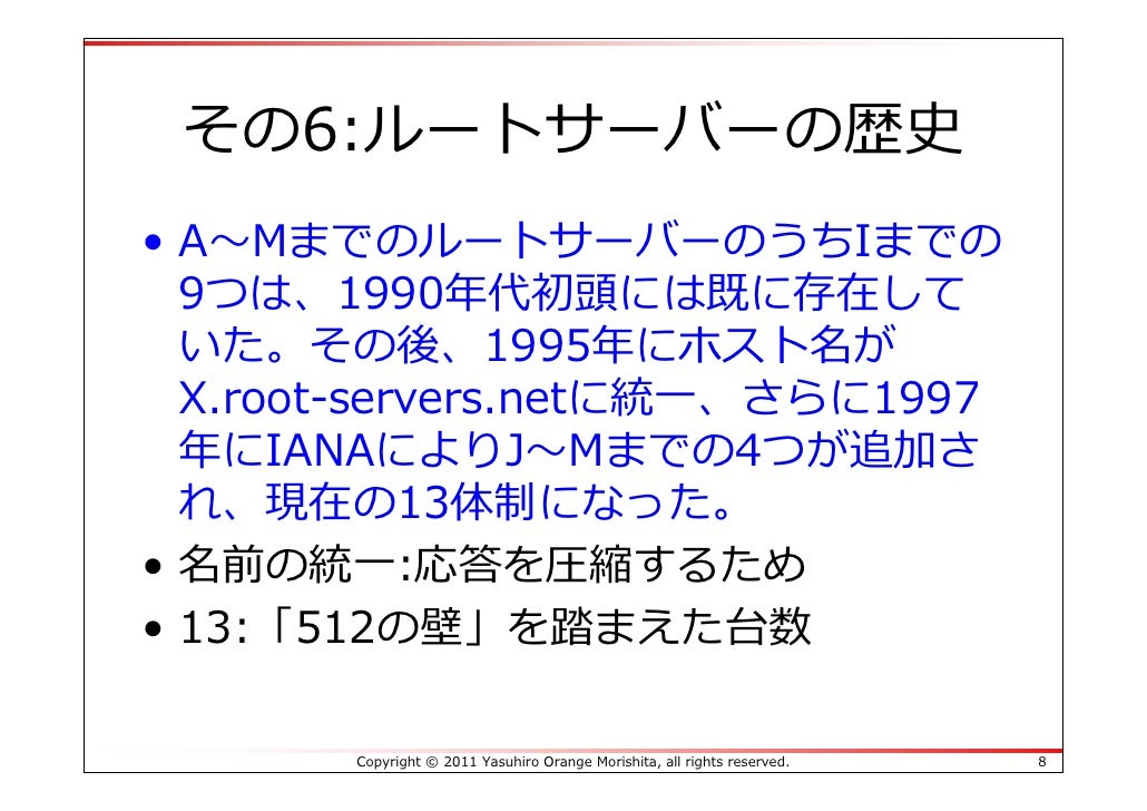 その6:ルートサーバーの歴史• A〜MまでのルートサーバーのうちIまでの  9つは、1990年代初頭には既に存在して  いた。その後、1995年にホスト名が  X.root-servers.netに統⼀、さらに1997  年にIANAによりJ〜...