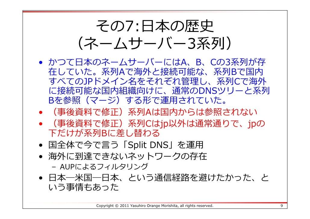 その7:⽇本の歴史   (ネームサーバー3系列)• かつて⽇本のネームサーバーにはA、B、Cの3系列が存  在していた。系列Aで海外と接続可能な、系列Bで国内  すべてのJPドメイン名をそれぞれ管理し、系列Cで海外  に接続可能な国内組織向けに...