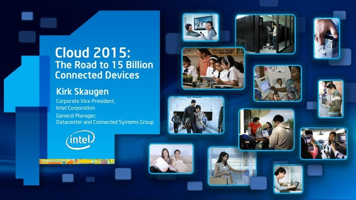 Cloud 2015:The Road to 15 BillionConnected DevicesKirk SkaugenCorporate Vice President,Intel CorporationGeneral Manager,Da...
