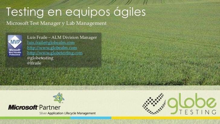 Testing en equipos ágilesMicrosoft Test Manager y Lab Management        Luis Fraile – ALM Division Manager        luis.fra...