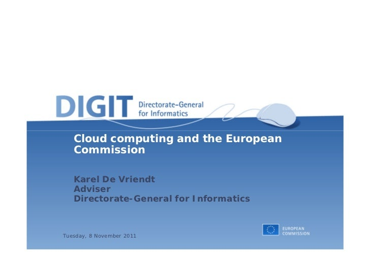 Cloud computing and the European   Commission   Karel De Vriendt   Adviser   Directorate-General for InformaticsTuesday, 8...