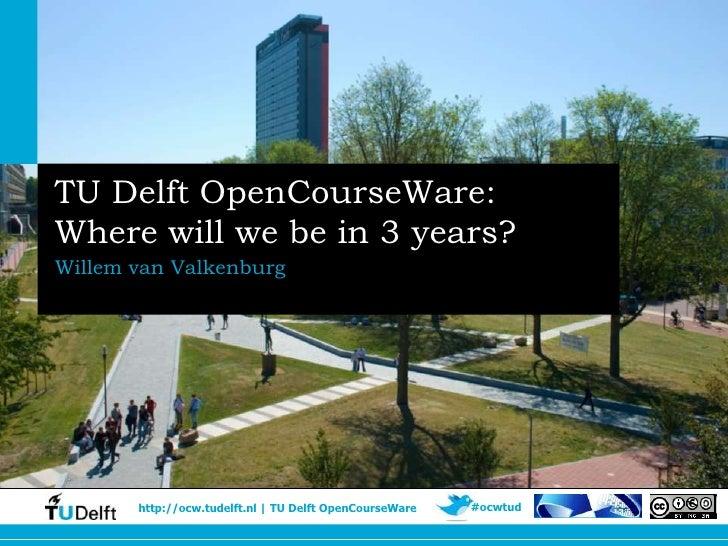 TU Delft OpenCourseWare:Where will we be in 3 years?Willem van Valkenburg       http://ocw.tudelft.nl | TU Delft OpenCours...