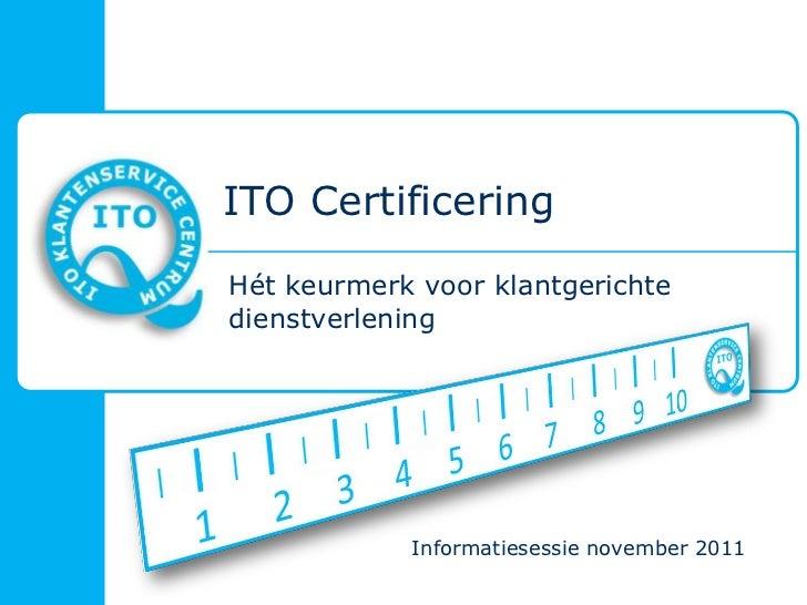 ITO CertificeringHét keurmerk voor klantgerichtedienstverlening            Informatiesessie november 2011