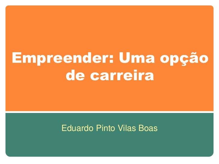 Empreender: Uma opção     de carreira     Eduardo Pinto Vilas Boas